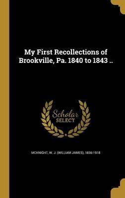 My First Recollections of Brookville, Pa. 1840 to 1843 ..