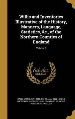 Willis and Inventories Illustrative of the History, Manners, Language, Statistics, &C., of the Northern Counties of England; Volume 3