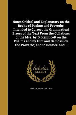 Notes Critical and Explanatory on the Books of Psalms and Proverbs, Intended to Correct the Grammatical Errors of the Text from the Collations of the Mss. by D. Kennicott on the Psalms and by Him and de Rossi on the Proverbs; And to Restore And...