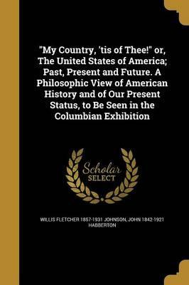 My Country, 'Tis of Thee! Or, the United States of America; Past, Present and Future. a Philosophic View of American History and of Our Present Status, to Be Seen in the Columbian Exhibition