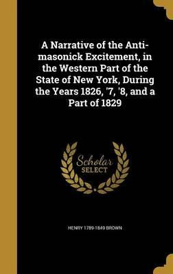 A Narrative of the Anti-Masonick Excitement, in the Western Part of the State of New York, During the Years 1826, '7, '8, and a Part of 1829
