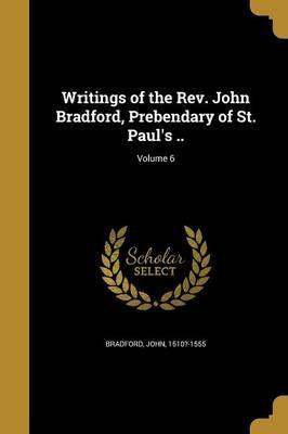 Writings of the REV. John Bradford, Prebendary of St. Paul's ..; Volume 6
