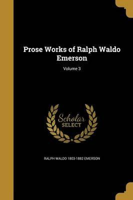 Prose Works of Ralph Waldo Emerson; Volume 3