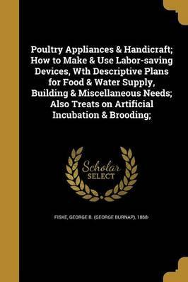 Poultry Appliances & Handicraft; How to Make & Use Labor-Saving Devices, Wth Descriptive Plans for Food & Water Supply, Building & Miscellaneous Needs; Also Treats on Artificial Incubation & Brooding;