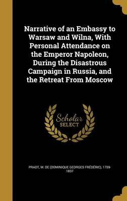 Narrative of an Embassy to Warsaw and Wilna, with Personal Attendance on the Emperor Napoleon, During the Disastrous Campaign in Russia, and the Retreat from Moscow