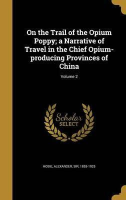 On the Trail of the Opium Poppy; A Narrative of Travel in the Chief Opium-Producing Provinces of China; Volume 2