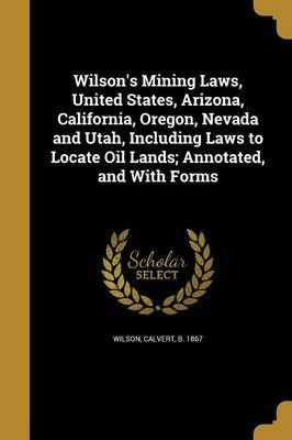 Wilson's Mining Laws, United States, Arizona, California, Oregon, Nevada and Utah, Including Laws to Locate Oil Lands; Annotated, and with Forms