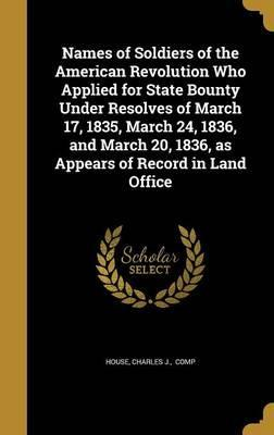 Names of Soldiers of the American Revolution Who Applied for State Bounty Under Resolves of March 17, 1835, March 24, 1836, and March 20, 1836, as Appears of Record in Land Office