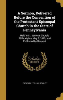 A Sermon, Delivered Before the Convention of the Protestant Episcopal Church in the State of Pennsylvania