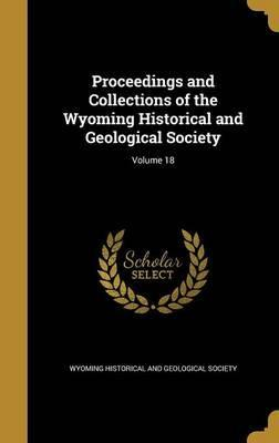 Proceedings and Collections of the Wyoming Historical and Geological Society; Volume 18