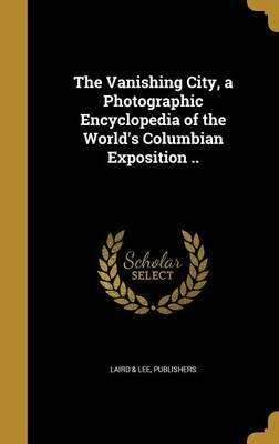 The Vanishing City, a Photographic Encyclopedia of the World's Columbian Exposition ..