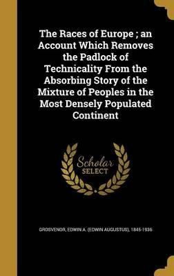 The Races of Europe; An Account Which Removes the Padlock of Technicality from the Absorbing Story of the Mixture of Peoples in the Most Densely Populated Continent