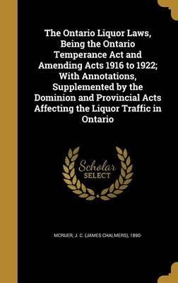 The Ontario Liquor Laws, Being the Ontario Temperance ACT and Amending Acts 1916 to 1922; With Annotations, Supplemented by the Dominion and Provincial Acts Affecting the Liquor Traffic in Ontario