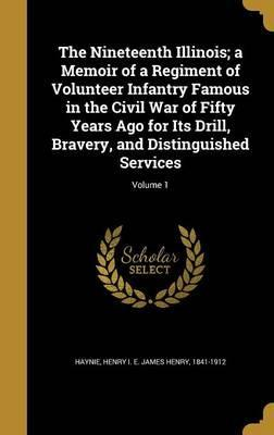 The Nineteenth Illinois; A Memoir of a Regiment of Volunteer Infantry Famous in the Civil War of Fifty Years Ago for Its Drill, Bravery, and Distinguished Services; Volume 1