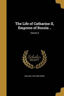 The Life of Catharine II, Empress of Russia ..; Volume 3
