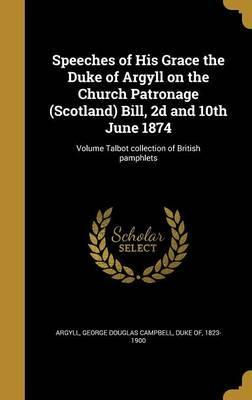 Speeches of His Grace the Duke of Argyll on the Church Patronage (Scotland) Bill, 2D and 10th June 1874; Volume Talbot Collection of British Pamphlets