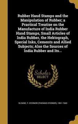 Rubber Hand Stamps and the Manipulation of Rubber; A Practical Treatise on the Manufacture of India Rubber Hand Stamps, Small Articles of India Rubber, the Hektograph, Special Inks, Cements and Allied Subjects; Also the Sources of India Rubber and Its...
