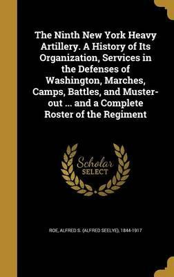 The Ninth New York Heavy Artillery. a History of Its Organization, Services in the Defenses of Washington, Marches, Camps, Battles, and Muster-Out ... and a Complete Roster of the Regiment