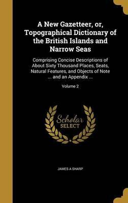 A New Gazetteer, Or, Topographical Dictionary of the British Islands and Narrow Seas