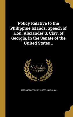 Policy Relative to the Philippine Islands. Speech of Hon. Alexander S. Clay, of Georgia, in the Senate of the United States ..