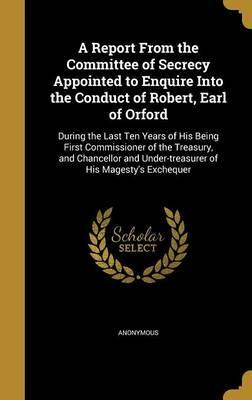 A Report from the Committee of Secrecy Appointed to Enquire Into the Conduct of Robert, Earl of Orford