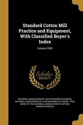 Standard Cotton Mill Practice and Equipment, with Classified Buyer's Index; Volume 1920