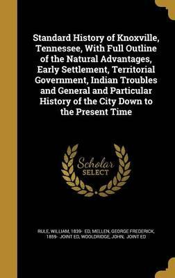 Standard History of Knoxville, Tennessee, with Full Outline of the Natural Advantages, Early Settlement, Territorial Government, Indian Troubles and General and Particular History of the City Down to the Present Time