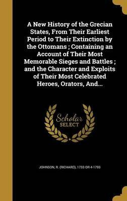 A New History of the Grecian States, from Their Earliest Period to Their Extinction by the Ottomans; Containing an Account of Their Most Memorable Sieges and Battles; And the Character and Exploits of Their Most Celebrated Heroes, Orators, And...