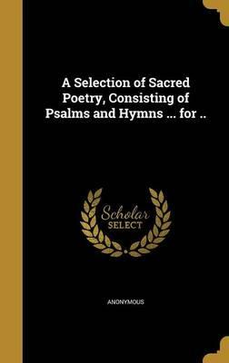 A Selection of Sacred Poetry, Consisting of Psalms and Hymns ... for ..