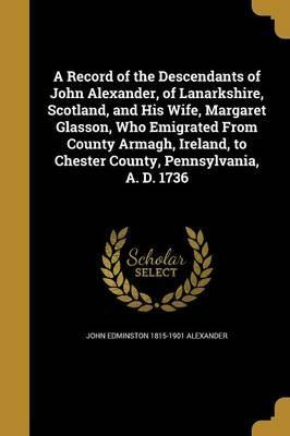 A Record of the Descendants of John Alexander, of Lanarkshire, Scotland, and His Wife, Margaret Glasson, Who Emigrated from County Armagh, Ireland, to Chester County, Pennsylvania, A. D. 1736