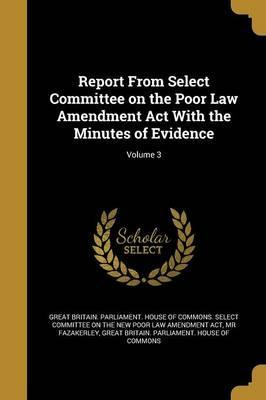 Report from Select Committee on the Poor Law Amendment ACT with the Minutes of Evidence; Volume 3
