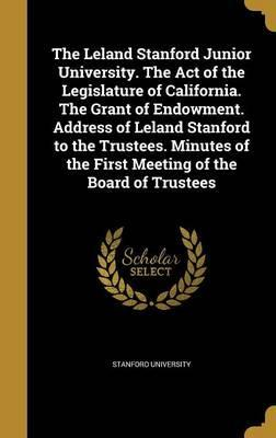 The Leland Stanford Junior University. the Act of the Legislature of California. the Grant of Endowment. Address of Leland Stanford to the Trustees. Minutes of the First Meeting of the Board of Trustees