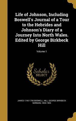 Life of Johnson, Including Boswell's Journal of a Tour to the Hebrides and Johnson's Diary of a Journey Into North Wales. Edited by George Birkbeck Hill; Volume 1