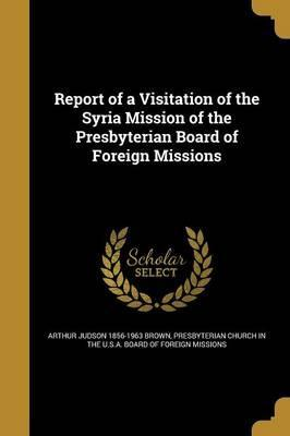 Report of a Visitation of the Syria Mission of the Presbyterian Board of Foreign Missions