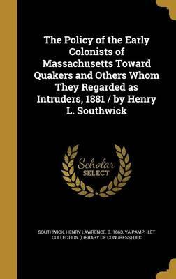The Policy of the Early Colonists of Massachusetts Toward Quakers and Others Whom They Regarded as Intruders, 1881 / By Henry L. Southwick