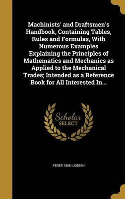 Machinists' and Draftsmen's Handbook, Containing Tables, Rules and Formulas, with Numerous Examples Explaining the Principles of Mathematics and Mechanics as Applied to the Mechanical Trades; Intended as a Reference Book for All Interested In...