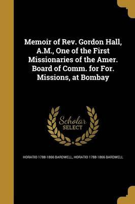 Memoir of REV. Gordon Hall, A.M., One of the First Missionaries of the Amer. Board of Comm. for For. Missions, at Bombay