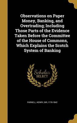 Observations on Paper Money, Banking, and Overtrading; Including Those Parts of the Evidence Taken Before the Committee of the House of Commons, Which Explains the Scotch System of Banking