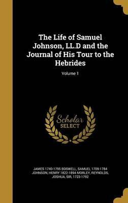 The Life of Samuel Johnson, LL.D and the Journal of His Tour to the Hebrides; Volume 1