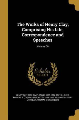The Works of Henry Clay, Comprising His Life, Correspondence and Speeches; Volume 06