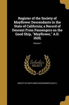 Register of the Society of Mayflower Descendants in the State of California; A Record of Descent from Passengers on the Good Ship, Mayflower, A.D. 1620;; Volume 1