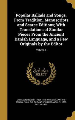 Popular Ballads and Songs, from Tradition, Manuscripts and Scarce Editions; With Translations of Similar Pieces from the Ancient Danish Language, and a Few Originals by the Editor; Volume 1