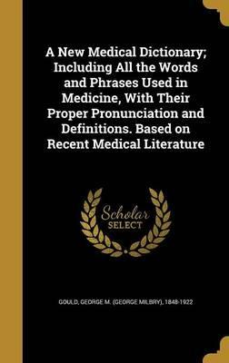 A New Medical Dictionary; Including All the Words and Phrases Used in Medicine, with Their Proper Pronunciation and Definitions. Based on Recent Medical Literature