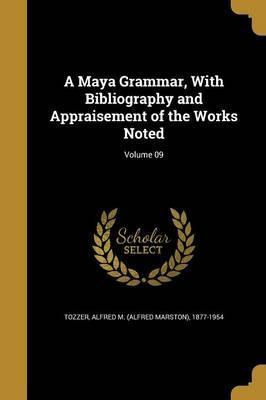 A Maya Grammar, with Bibliography and Appraisement of the Works Noted; Volume 09