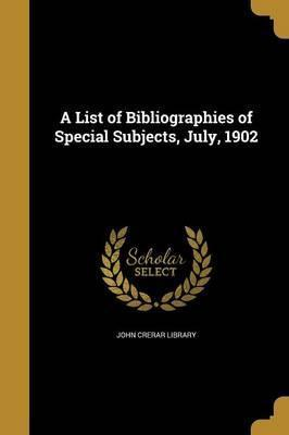 A List of Bibliographies of Special Subjects, July, 1902