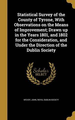 Statistical Survey of the County of Tyrone, with Observations on the Means of Improvement; Drawn Up in the Years 1801, and 1802 for the Consideration, and Under the Direction of the Dublin Society
