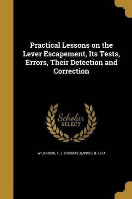 Practical Lessons on the Lever Escapement, Its Tests, Errors, Their Detection and Correction