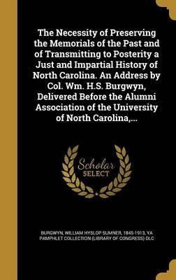 The Necessity of Preserving the Memorials of the Past and of Transmitting to Posterity a Just and Impartial History of North Carolina. an Address by Col. Wm. H.S. Burgwyn, Delivered Before the Alumni Association of the University of North Carolina, ...