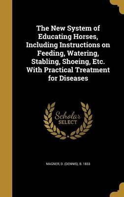 The New System of Educating Horses, Including Instructions on Feeding, Watering, Stabling, Shoeing, Etc. with Practical Treatment for Diseases