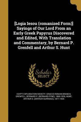 [Logia Iesou (Romanized Form)] Sayings of Our Lord from an Early Greek Papyrus Discovered and Edited, with Translation and Commentary, by Bernard P. Grenfell and Arthur S. Hunt